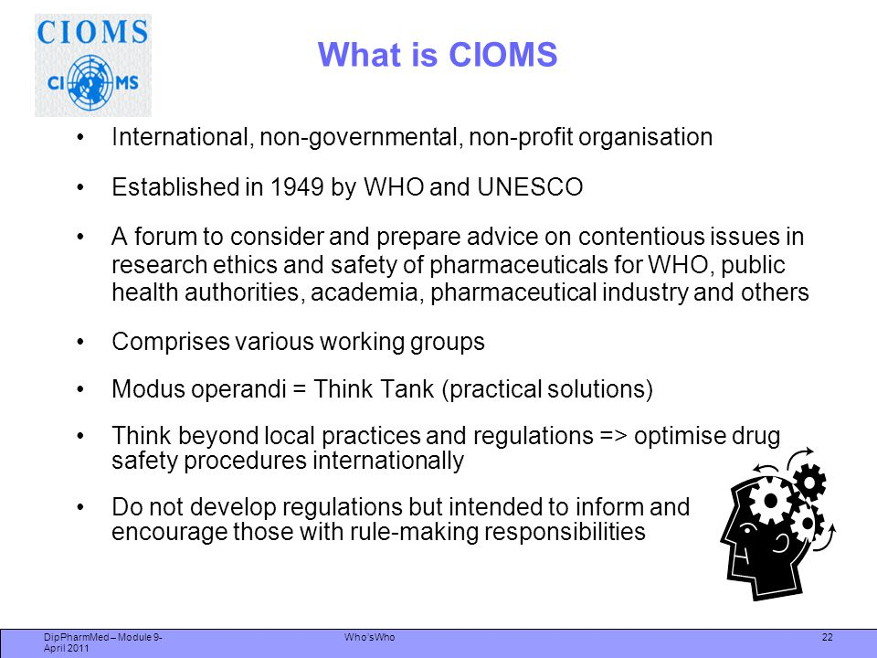 22 What is CIOMS International, non-governmental, non-profit organisation Established in 1949 by WHO and UNESCO A forum to consider and prepare advice