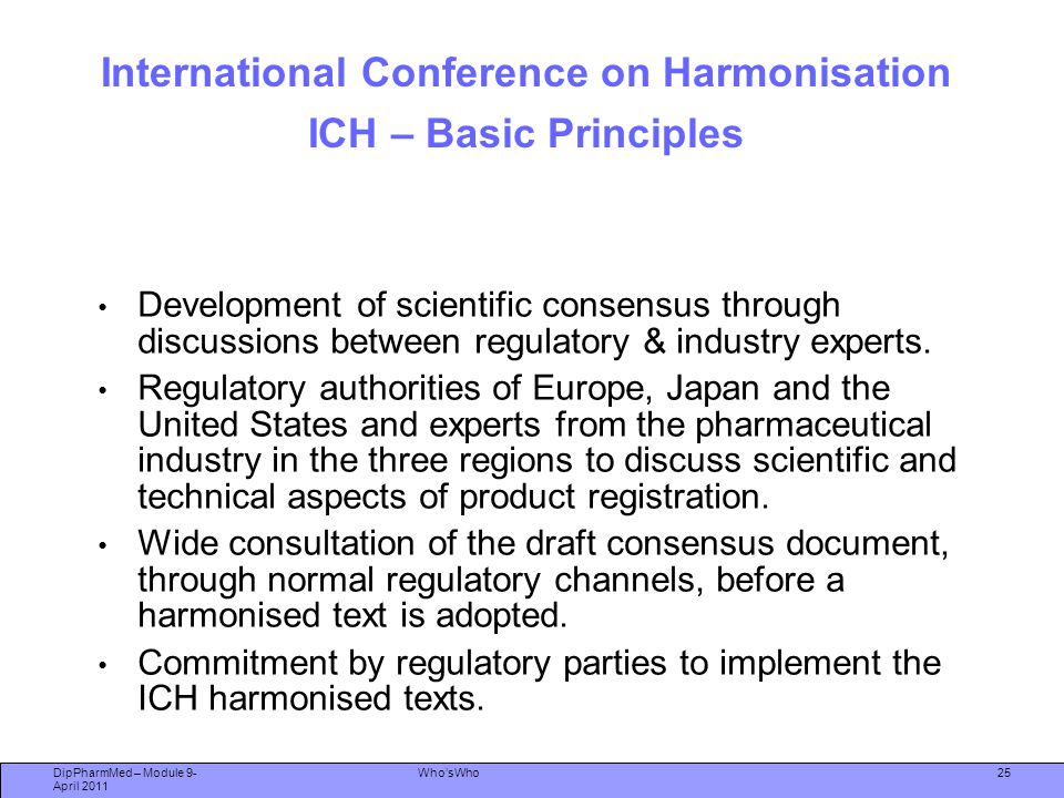 DipPharmMed – Module 9- April 2011 Who'sWho International Conference on Harmonisation ICH – Basic Principles Development of scientific consensus throu