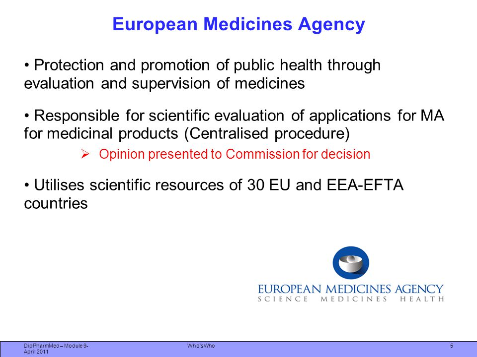 DipPharmMed – Module 9- April 2011 Who'sWho Role of the EMA Monitors the safety of medicines through the EU PV network Takes appropriate action in the event of change to benefit : risk profile of a product Provides scientific advice to academia and the Pharmaceutical Industry Provides guidelines on quality, safety and efficacy 6