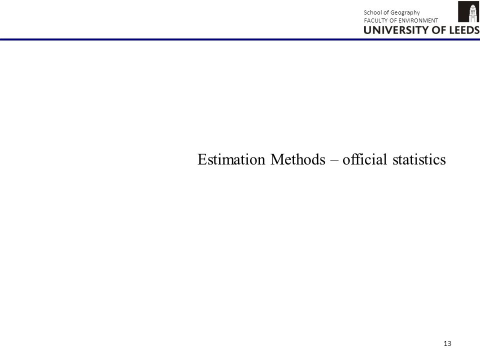 School of Geography FACULTY OF ENVIRONMENT 13 Estimation Methods – official statistics