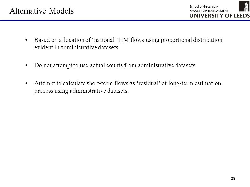 School of Geography FACULTY OF ENVIRONMENT 28 Alternative Models Based on allocation of 'national' TIM flows using proportional distribution evident in administrative datasets Do not attempt to use actual counts from administrative datasets Attempt to calculate short-term flows as 'residual' of long-term estimation process using administrative datasets.