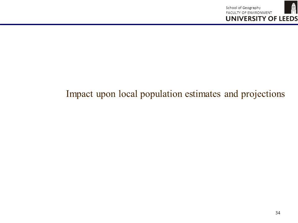 School of Geography FACULTY OF ENVIRONMENT 34 Impact upon local population estimates and projections