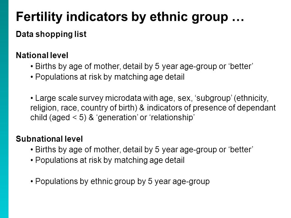 Data shopping list National level Births by age of mother, detail by 5 year age-group or 'better' Populations at risk by matching age detail Large scale survey microdata with age, sex, 'subgroup' (ethnicity, religion, race, country of birth) & indicators of presence of dependant child (aged < 5) & 'generation' or 'relationship' Subnational level Births by age of mother, detail by 5 year age-group or 'better' Populations at risk by matching age detail Populations by ethnic group by 5 year age-group Fertility indicators by ethnic group …
