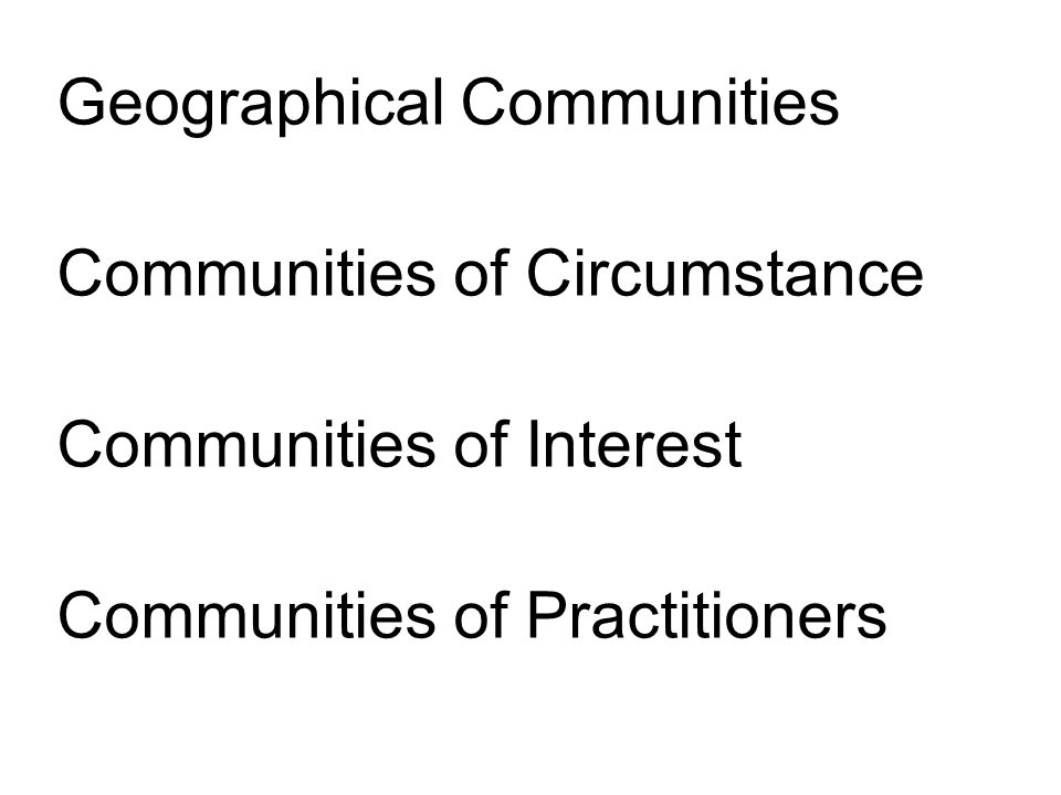 Geographical Communities Communities of Circumstance Communities of Interest Communities of Practitioners