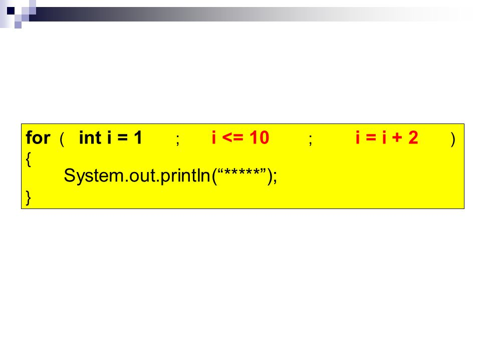 "for ( ; ; ) { } i = i + 2i <= 10 System.out.println(""*****""); ***** int i = 1"
