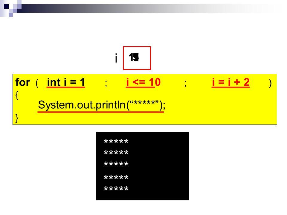 "for ( ; ; ) { } i = i + 2i <= 10 System.out.println(""*****""); RUN ***** ***** ***** ***** ***** i 1 357911 int i = 1"