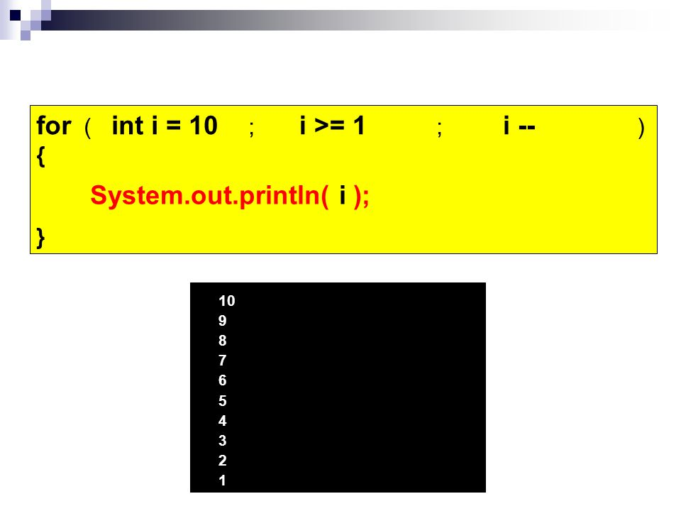 for ( ; ; ) { } i --i >= 1 System.out.println( i ); ***** int i = 10 10 9 8 7 6 5 4 3 2 1