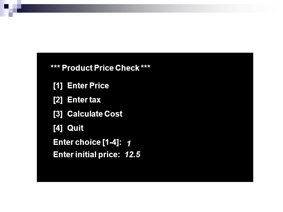 *** Product Price Check *** [1] Enter Price [2] Enter tax [3] Calculate Cost [4] Quit Enter choice [1-4]: 1 Enter initial price:12.5