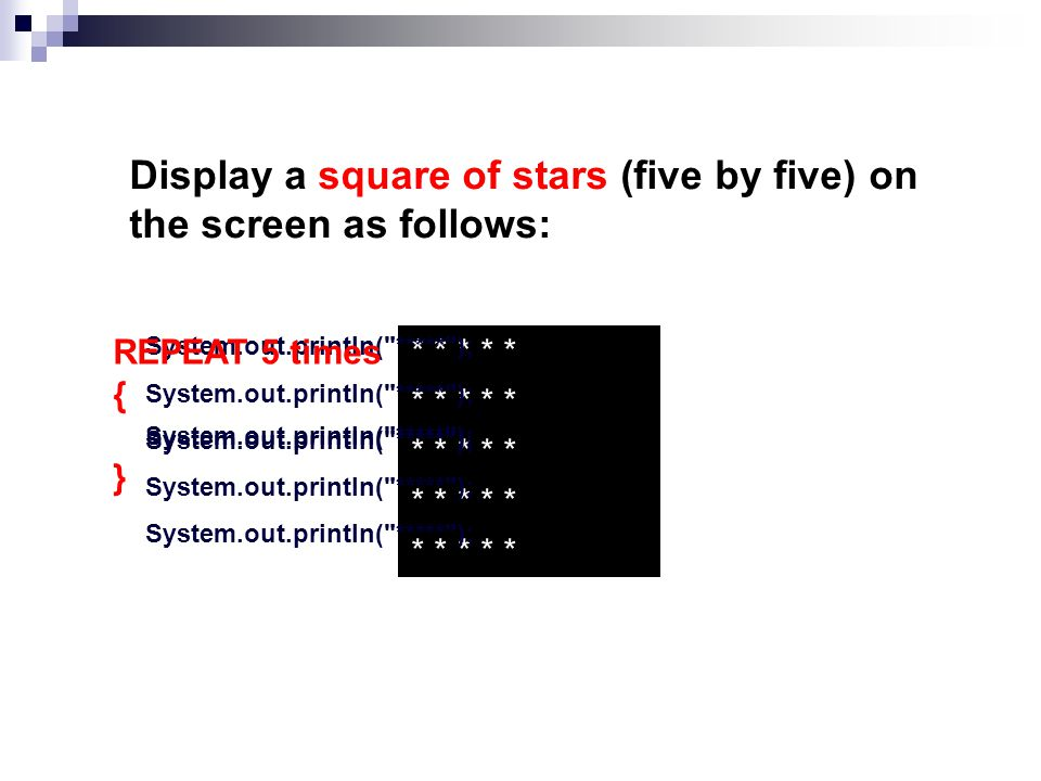 Display a square of stars (five by five) on the screen as follows: * * * * * * * * * * * * * * * * * * * * * * * * * System.out.println( ***** ); System.out.println( ***** ); System.out.println( ***** ); System.out.println( ***** ); System.out.println( ***** ); REPEAT 5 times { } System.out.println( ***** );