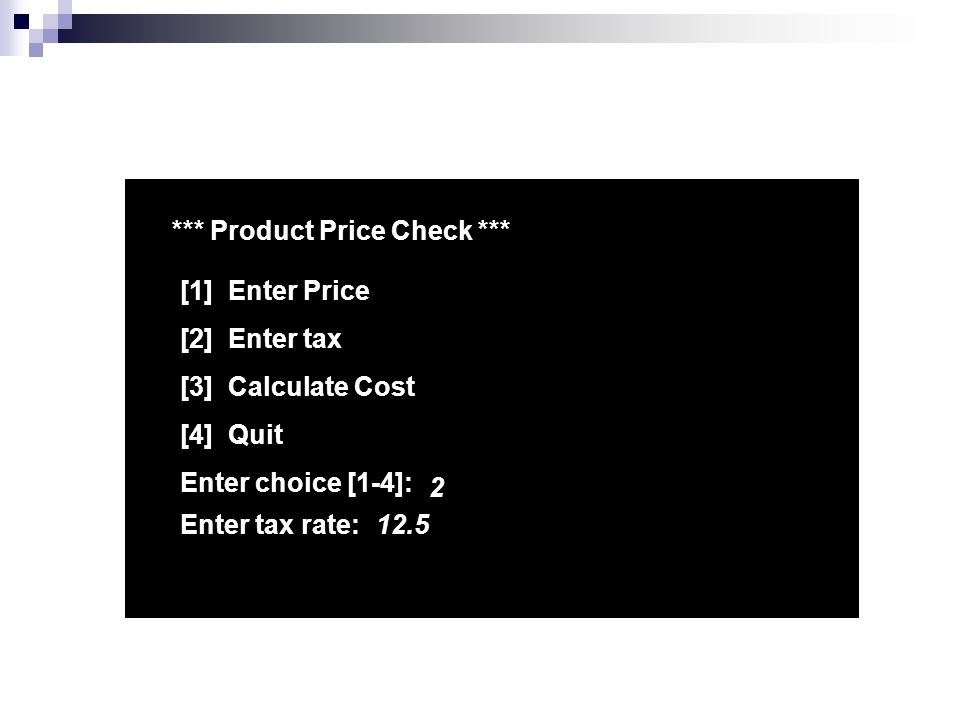 *** Product Price Check *** [1] Enter Price [2] Enter tax [3] Calculate Cost [4] Quit Enter choice [1-4]: 2 Enter tax rate:12.5