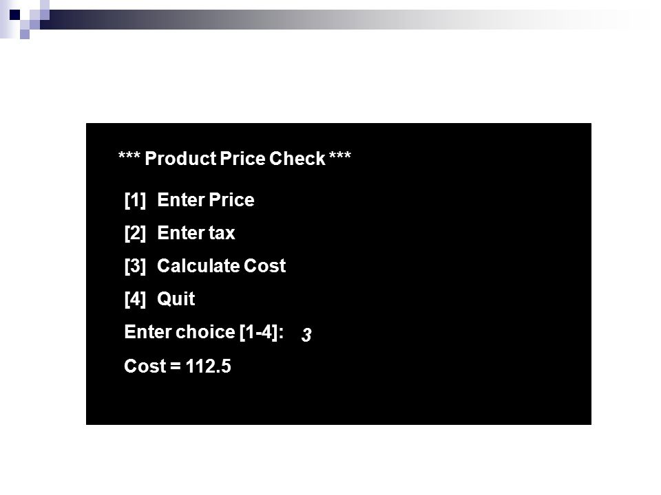 *** Product Price Check *** [1] Enter Price [2] Enter tax [3] Calculate Cost [4] Quit Enter choice [1-4]: 3 Cost = 112.5