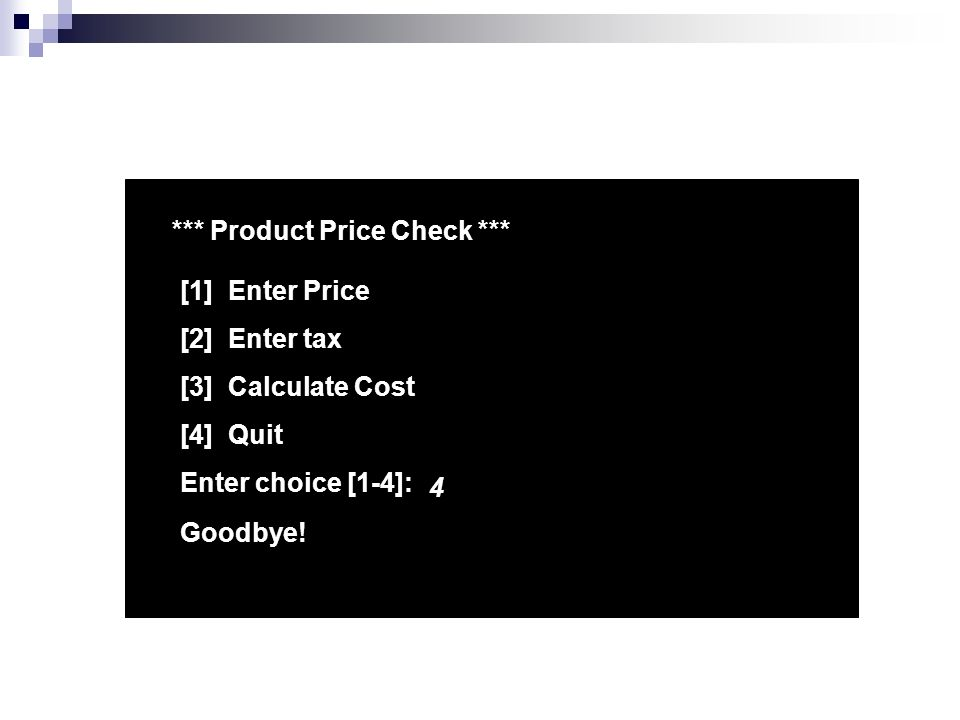 *** Product Price Check *** [1] Enter Price [2] Enter tax [3] Calculate Cost [4] Quit Enter choice [1-4]: 4 Goodbye!