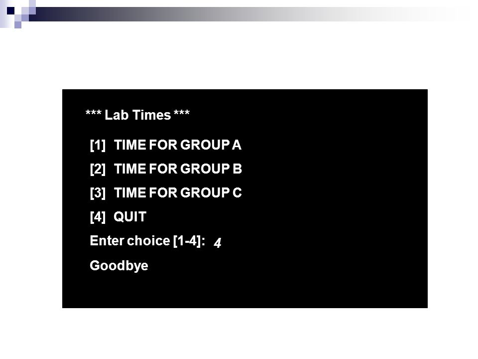*** Lab Times *** [1] TIME FOR GROUP A [2] TIME FOR GROUP B [3] TIME FOR GROUP C [4] QUIT Enter choice [1-4]: 4 Goodbye