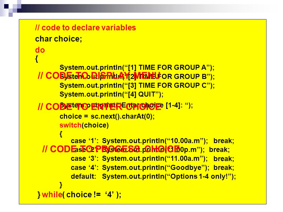 // code to declare variables System.out.println( [1] TIME FOR GROUP A ); System.out.println( [2] TIME FOR GROUP B ); System.out.println( [3] TIME FOR GROUP C ); System.out.println( [4] QUIT ); System.out.print( Enter choice [1-4]: ); choice =sc.next().charAt(0); switch(choice) { } case '1': case '2': case '3': default: System.out.println( 10.00a.m ); System.out.println( 1.00p.m ); System.out.println( 11.00a.m ); System.out.println( Options 1-4 only! ); { } choice != '4' case '4':System.out.println( Goodbye ); // CODE TO DISPLAY MENU // CODE TO ENTER CHOICE // CODE TO PROCESS CHOICE do while( ); char choice; break; break; break; break;