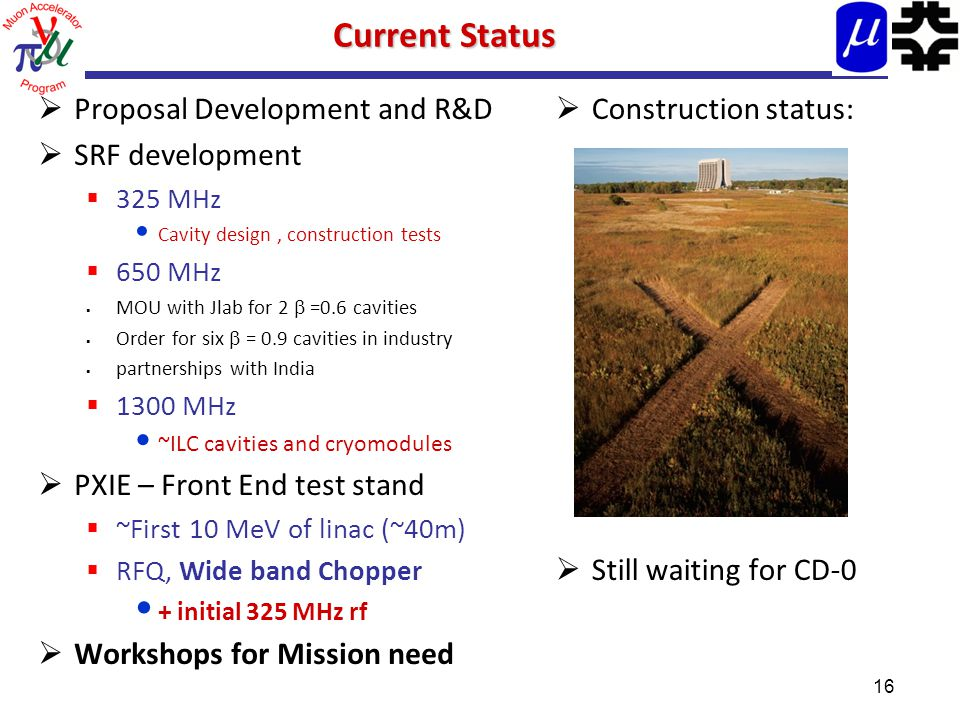 Current Status  Proposal Development and R&D  SRF development  325 MHz Cavity design, construction tests  650 MHz  MOU with Jlab for 2  =0.6 cavities  Order for six  = 0.9 cavities in industry  partnerships with India  1300 MHz ~ILC cavities and cryomodules  PXIE – Front End test stand  ~First 10 MeV of linac (~40m)  RFQ, Wide band Chopper + initial 325 MHz rf  Workshops for Mission need  Construction status:  Still waiting for CD-0 16
