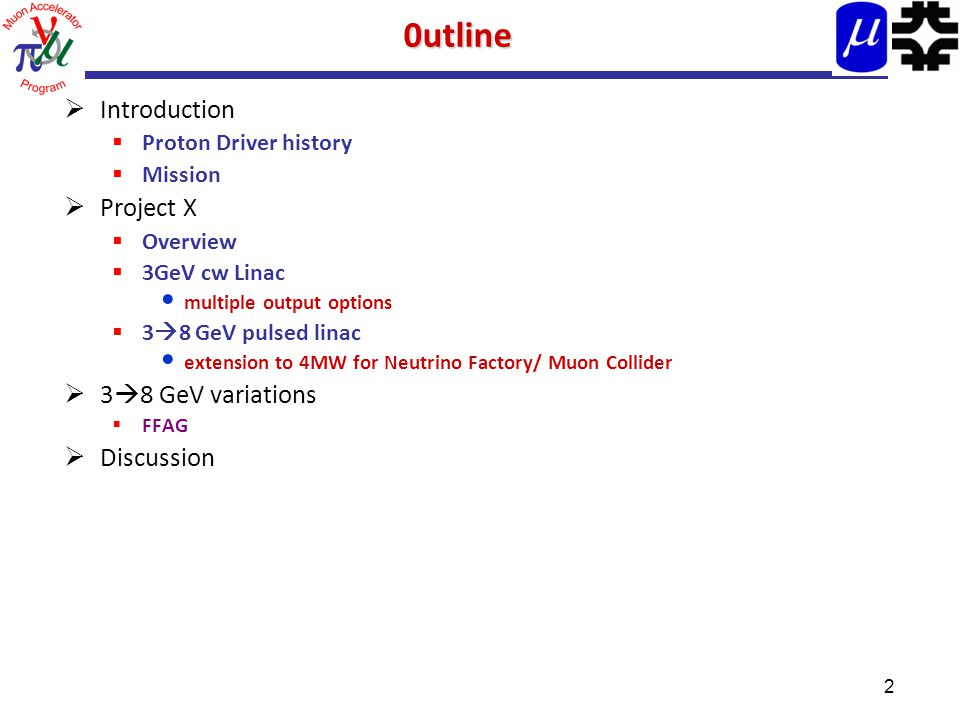 20utline  Introduction  Proton Driver history  Mission  Project X  Overview  3GeV cw Linac multiple output options  3  8 GeV pulsed linac extension to 4MW for Neutrino Factory/ Muon Collider  3  8 GeV variations  FFAG  Discussion