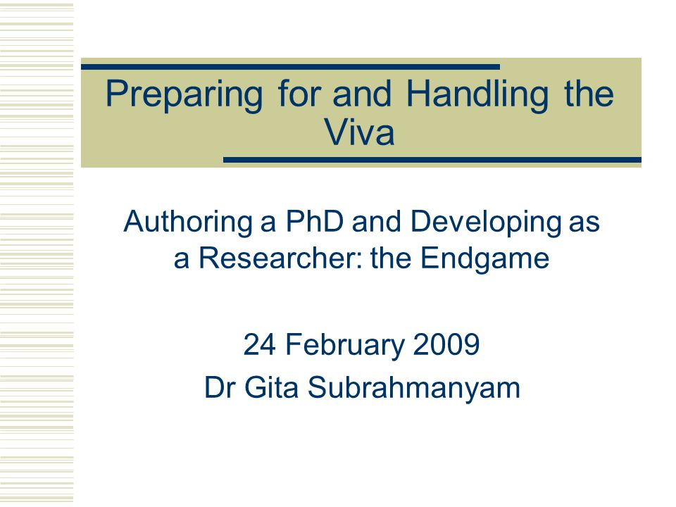 Preparing for and Handling the Viva Authoring a PhD and Developing as a Researcher: the Endgame 24 February 2009 Dr Gita Subrahmanyam