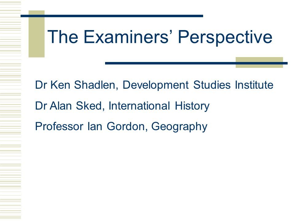 The Examiners' Perspective Dr Ken Shadlen, Development Studies Institute Dr Alan Sked, International History Professor Ian Gordon, Geography