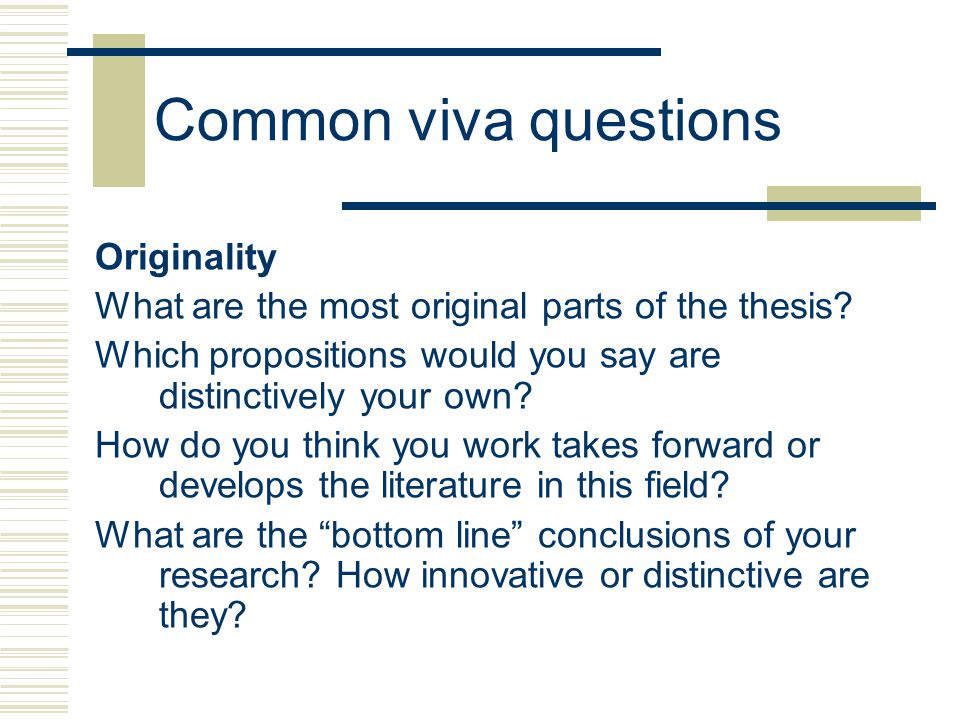 Common viva questions Originality What are the most original parts of the thesis.