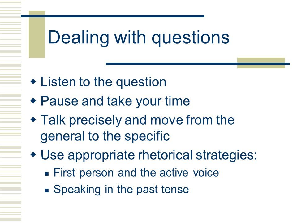 Dealing with questions  Listen to the question  Pause and take your time  Talk precisely and move from the general to the specific  Use appropriate rhetorical strategies: First person and the active voice Speaking in the past tense