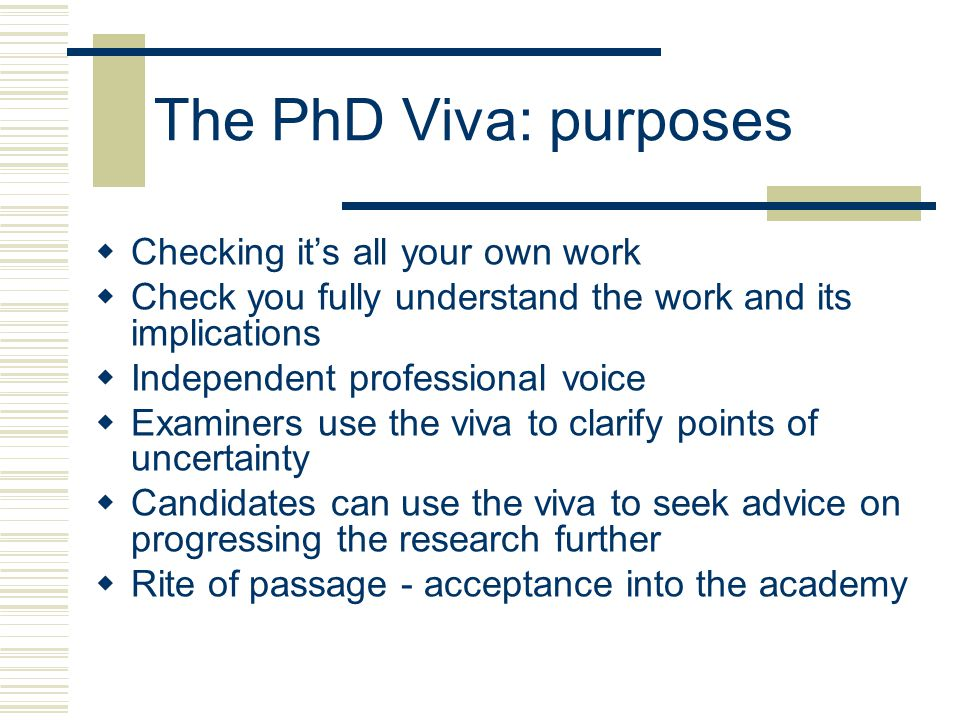 The PhD Viva: purposes  Checking it's all your own work  Check you fully understand the work and its implications  Independent professional voice  Examiners use the viva to clarify points of uncertainty  Candidates can use the viva to seek advice on progressing the research further  Rite of passage - acceptance into the academy