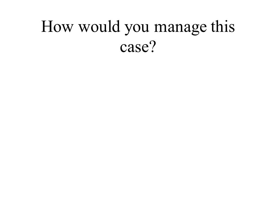 How would you manage this case?