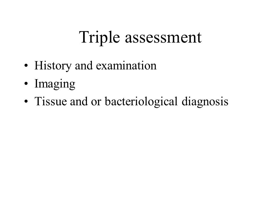 Triple assessment History and examination Imaging Tissue and or bacteriological diagnosis