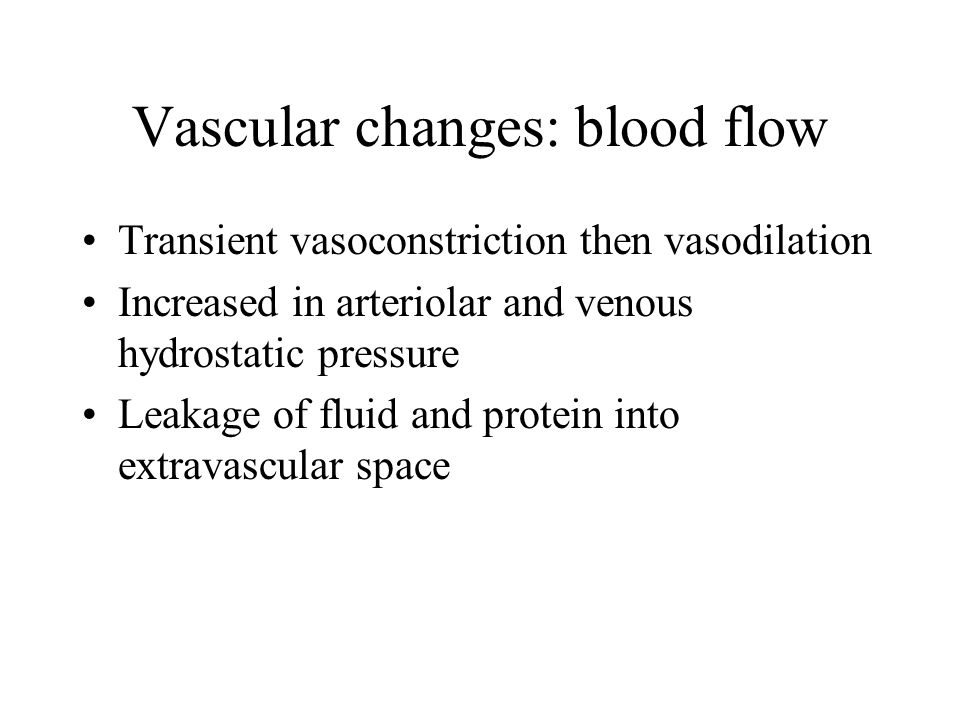 Vascular changes: blood flow Transient vasoconstriction then vasodilation Increased in arteriolar and venous hydrostatic pressure Leakage of fluid and