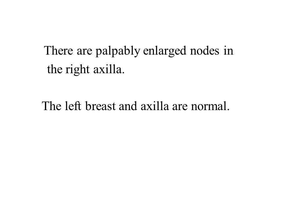 There are palpably enlarged nodes in the right axilla. The left breast and axilla are normal.