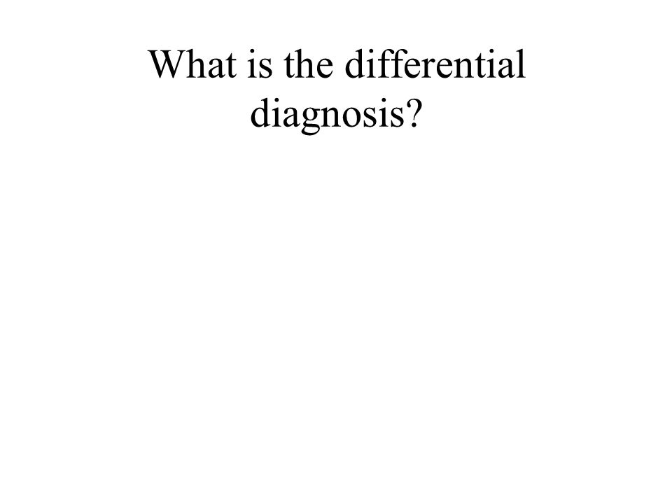 What is the differential diagnosis?
