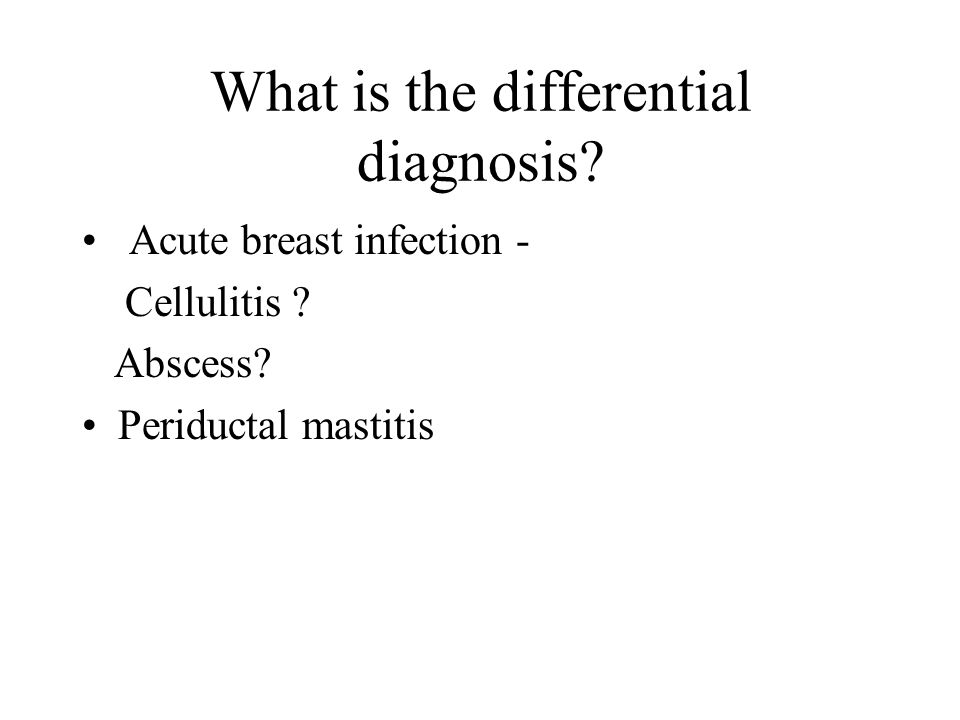 What is the differential diagnosis? Acute breast infection - Cellulitis ? Abscess? Periductal mastitis
