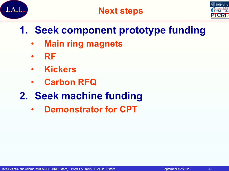 Ken Peach (John Adams Institute & PTCRI, Oxford)PAMELA Status FFAG11, OxfordSeptember 15 th 201137 Next steps 1.Seek component prototype funding Main