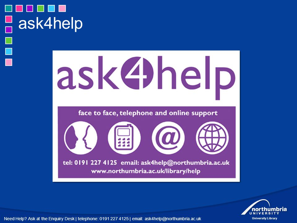 Need Help? Ask at the Enquiry Desk | telephone: 0191 227 4125 | email: ask4help@northumbria.ac.uk University Library ask4help