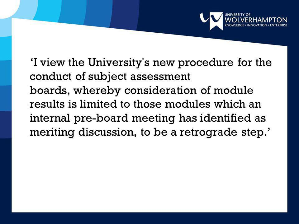'I view the University s new procedure for the conduct of subject assessment boards, whereby consideration of module results is limited to those modules which an internal pre-board meeting has identified as meriting discussion, to be a retrograde step.'