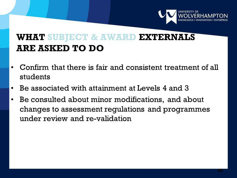 26 WHAT SUBJECT & AWARD EXTERNALS ARE ASKED TO DO Confirm that there is fair and consistent treatment of all students Be associated with attainment at Levels 4 and 3 Be consulted about minor modifications, and about changes to assessment regulations and programmes under review and re-validation