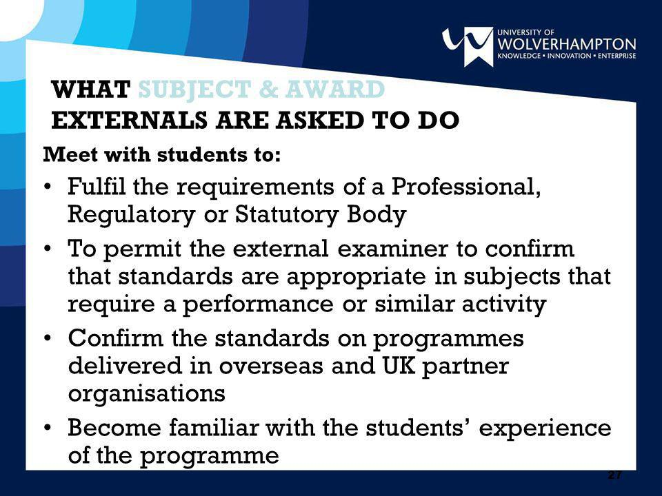 27 WHAT SUBJECT & AWARD EXTERNALS ARE ASKED TO DO Meet with students to: Fulfil the requirements of a Professional, Regulatory or Statutory Body To permit the external examiner to confirm that standards are appropriate in subjects that require a performance or similar activity Confirm the standards on programmes delivered in overseas and UK partner organisations Become familiar with the students' experience of the programme