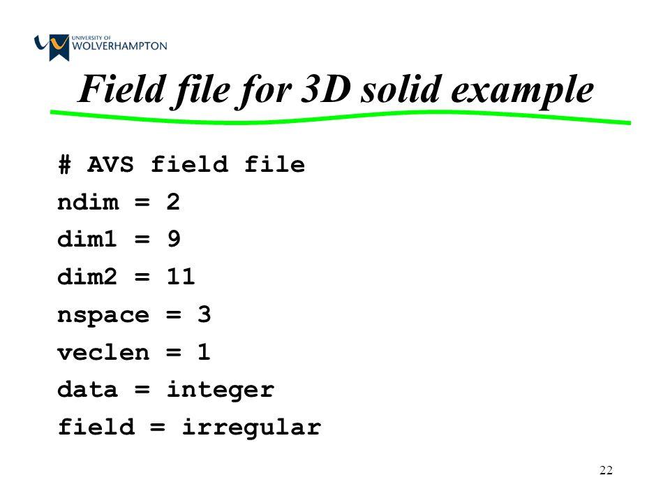 22 Field file for 3D solid example # AVS field file ndim = 2 dim1 = 9 dim2 = 11 nspace = 3 veclen = 1 data = integer field = irregular