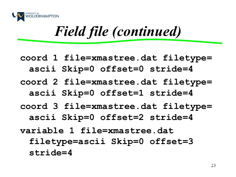 23 Field file (continued) coord 1 file=xmastree.dat filetype= ascii Skip=0 offset=0 stride=4 coord 2 file=xmastree.dat filetype= ascii Skip=0 offset=1