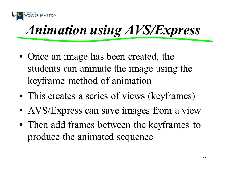 35 Animation using AVS/Express Once an image has been created, the students can animate the image using the keyframe method of animation This creates