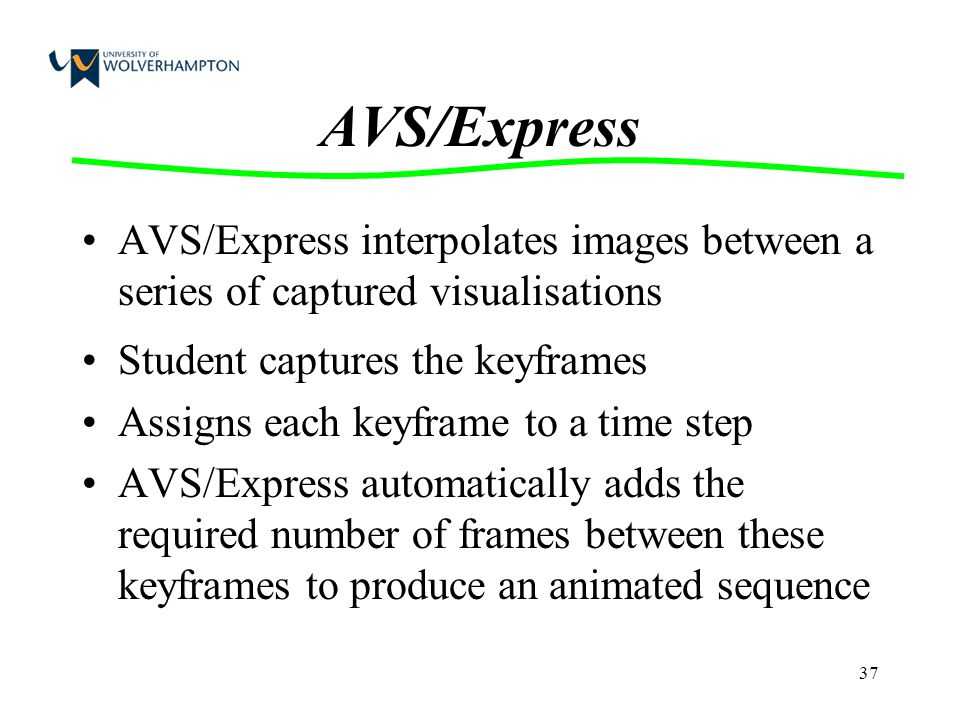 37 AVS/Express AVS/Express interpolates images between a series of captured visualisations Student captures the keyframes Assigns each keyframe to a t