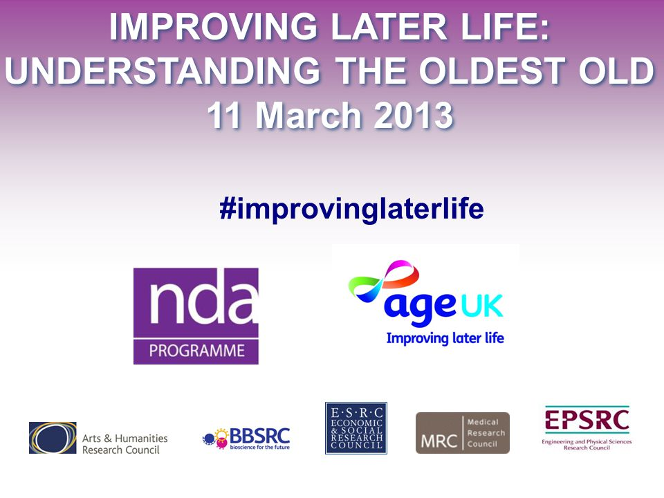 IMPROVING LATER LIFE: UNDERSTANDING THE OLDEST OLD 11 March 2013 IMPROVING LATER LIFE: UNDERSTANDING THE OLDEST OLD 11 March 2013 #improvinglaterlife
