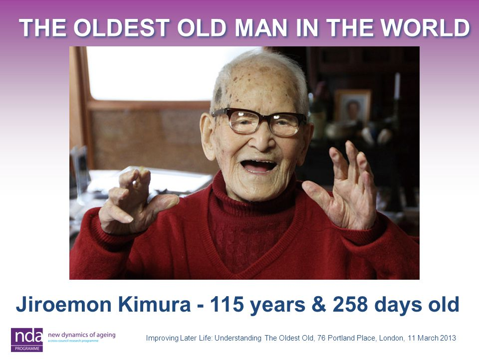 THE OLDEST OLD MAN IN THE WORLD Improving Later Life: Understanding The Oldest Old, 76 Portland Place, London, 11 March 2013 Jiroemon Kimura years & 258 days old