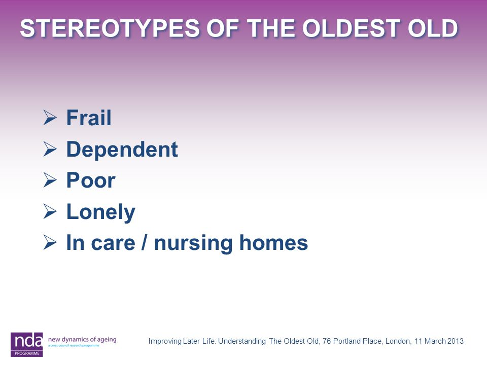 STEREOTYPES OF THE OLDEST OLD Improving Later Life: Understanding The Oldest Old, 76 Portland Place, London, 11 March 2013  Frail  Dependent  Poor  Lonely  In care / nursing homes