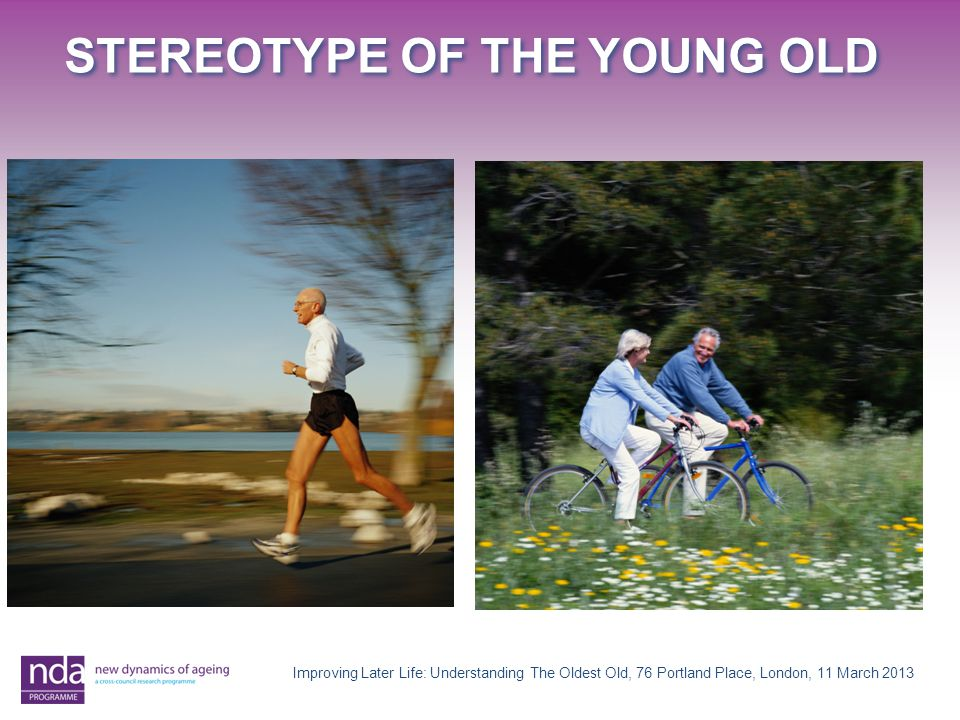 STEREOTYPE OF THE YOUNG OLD Improving Later Life: Understanding The Oldest Old, 76 Portland Place, London, 11 March 2013