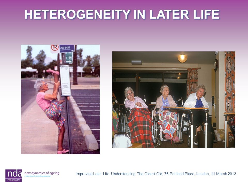 HETEROGENEITY IN LATER LIFE Improving Later Life: Understanding The Oldest Old, 76 Portland Place, London, 11 March 2013