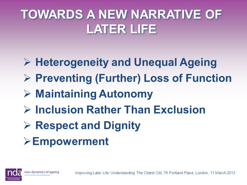 TOWARDS A NEW NARRATIVE OF LATER LIFE Improving Later Life: Understanding The Oldest Old, 76 Portland Place, London, 11 March 2013  Heterogeneity and