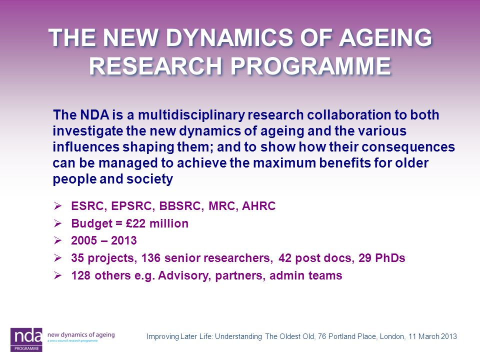 The NDA is a multidisciplinary research collaboration to both investigate the new dynamics of ageing and the various influences shaping them; and to show how their consequences can be managed to achieve the maximum benefits for older people and society  ESRC, EPSRC, BBSRC, MRC, AHRC  Budget = £22 million  2005 – 2013  35 projects, 136 senior researchers, 42 post docs, 29 PhDs  128 others e.g.