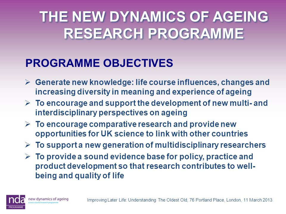 THE NEW DYNAMICS OF AGEING RESEARCH PROGRAMME PROGRAMME OBJECTIVES  Generate new knowledge: life course influences, changes and increasing diversity
