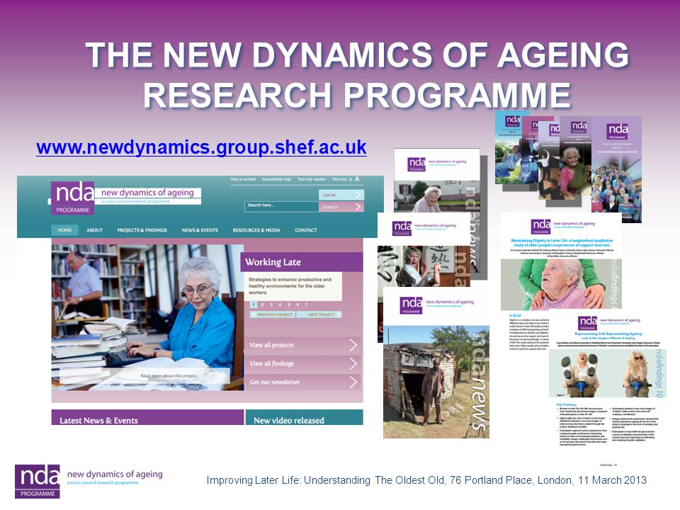 www.newdynamics.group.shef.ac.uk THE NEW DYNAMICS OF AGEING RESEARCH PROGRAMME Improving Later Life: Understanding The Oldest Old, 76 Portland Place, London, 11 March 2013