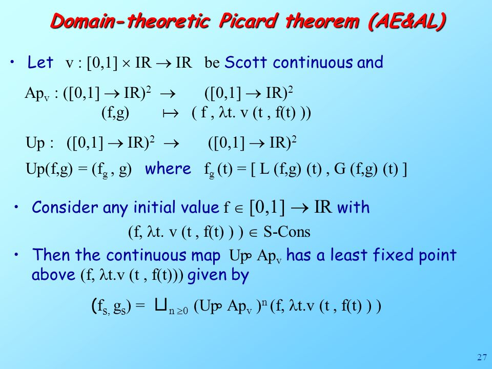 27 Domain-theoretic Picard theorem (AE&AL) Let v : [0,1]  IR  IR be Scott continuous and Ap v : ([0,1]  IR) 2  ([0,1]  IR) 2 (f,g)  ( f, t.